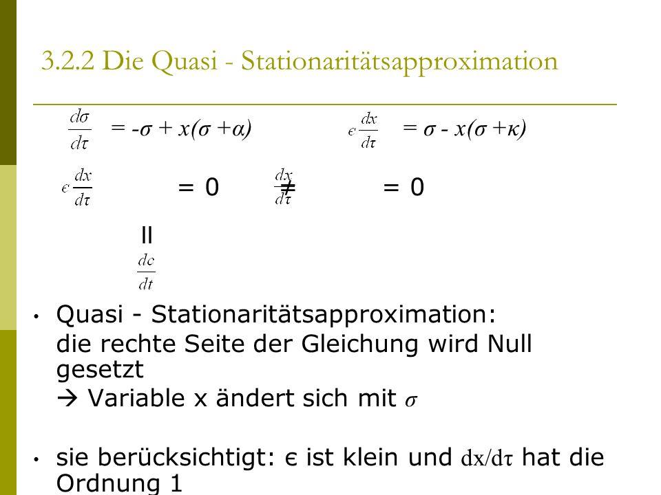 = -σ + x(σ +α) = σ - x(σ +κ) = 0 = 0 II Quasi - Stationaritätsapproximation: die rechte Seite der Gleichung wird Null gesetzt Variable x ändert sich mit σ sie berücksichtigt: є ist klein und dx/dτ hat die Ordnung 1 3.2.2 Die Quasi - Stationaritätsapproximation