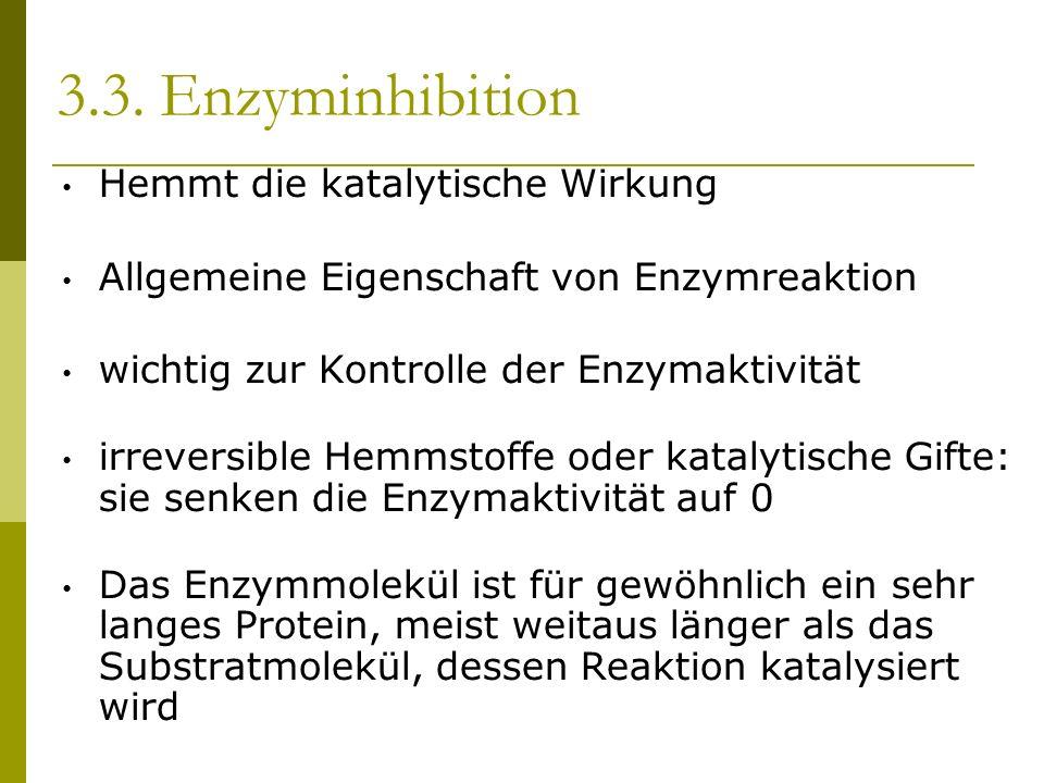 3.3. Enzyminhibition Hemmt die katalytische Wirkung Allgemeine Eigenschaft von Enzymreaktion wichtig zur Kontrolle der Enzymaktivität irreversible Hem