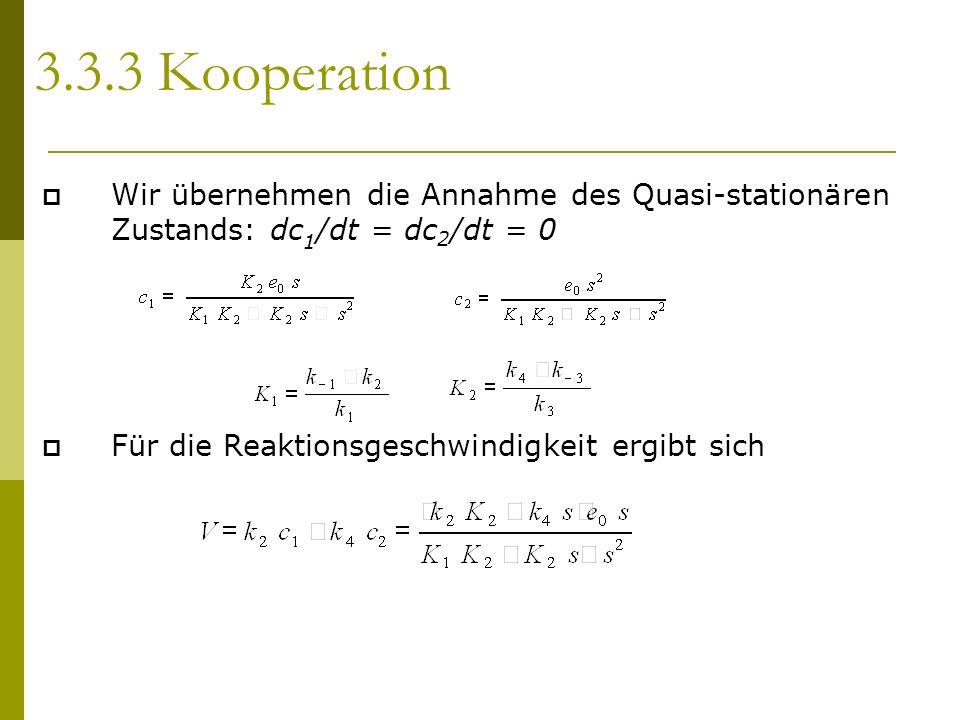 Wir übernehmen die Annahme des Quasi-stationären Zustands: dc 1 /dt = dc 2 /dt = 0 Für die Reaktionsgeschwindigkeit ergibt sich 3.3.3 Kooperation