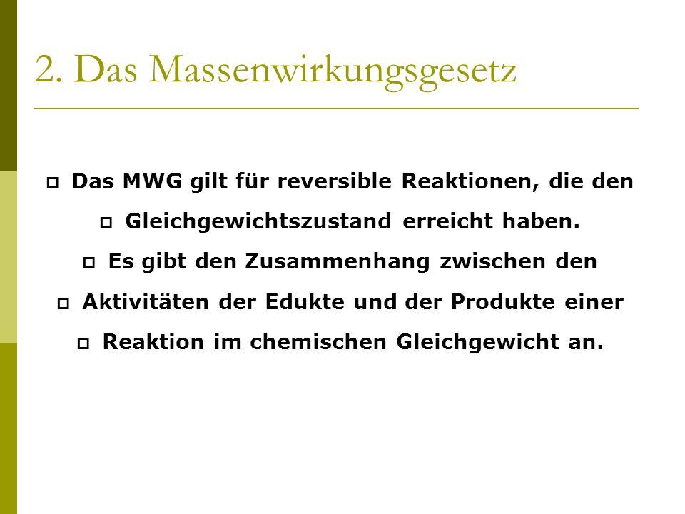 2. Das Massenwirkungsgesetz Das MWG gilt für reversible Reaktionen, die den Gleichgewichtszustand erreicht haben. Es gibt den Zusammenhang zwischen de