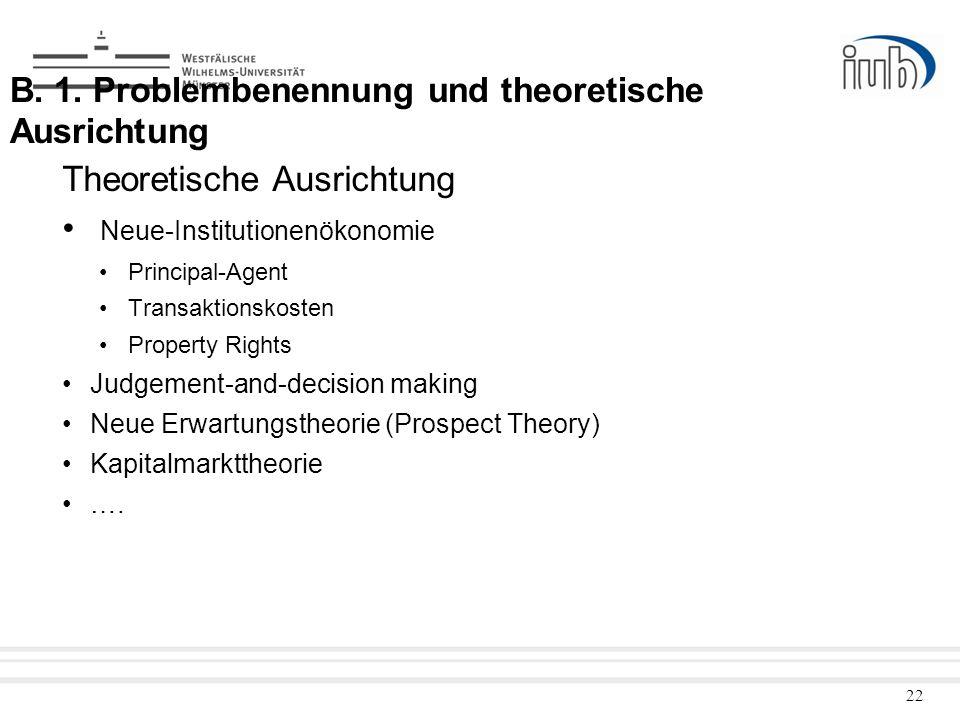 22 B. 1. Problembenennung und theoretische Ausrichtung Theoretische Ausrichtung Neue-Institutionenökonomie Principal-Agent Transaktionskosten Property