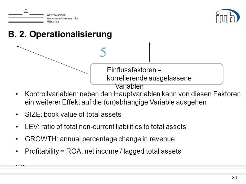 36 B. 2. Operationalisierung Einflussfaktoren = korrelierende ausgelassene Variablen Kontrollvariablen: neben den Hauptvariablen kann von diesen Fakto