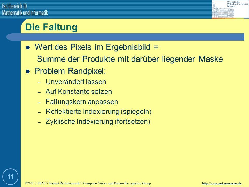 WWU > FB10 > Institut für Informatik > Computer Vision and Pattern Recognition Group http://cvpr.uni-muenster.de 10 Die gaußsche Glockenkurve (2) Erzeugung einer Gauß-Maske (auch Gauß-Filter) Maskengröße = 2k + 1 wobei Koordinatenmatrix der x und y Koordinaten : Berechnung der Funktionswerte für alle Einträge in der Koordinatenmatrix mit Hilfe der Gauß-Funktion: Gegebenenfalls Runden und Normieren