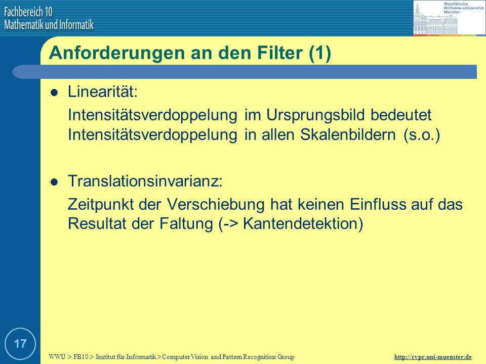 WWU > FB10 > Institut für Informatik > Computer Vision and Pattern Recognition Group http://cvpr.uni-muenster.de 16 Mathematische Definition n-dimensionales Signal: Skalenraumrepräsentation: Faltung mit einem Filter: Es entsteht ein kontinuierliches Spektrum von Skalenraumrepräsentationen t = 0 entspricht dem Originalbild