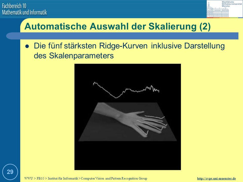WWU > FB10 > Institut für Informatik > Computer Vision and Pattern Recognition Group http://cvpr.uni-muenster.de 28 Automatische Auswahl der Skalierung (1) Verschiedene Skalierungen simultan betrachten zur zuverlässigen Merkmalsextraktion/-erkennung Betrachtung lokal unterschiedlicher Skalierungen statt einer Skalierung für das gesamte Bild Automatische Auswahl der Skalierung, trotz fehlender Informationen über zu analysierendes Bild Normalisiertes Maß, mit Maximum bei größtem Operator-Ausschlag Maß ist abhängig vom jeweiligen Operator
