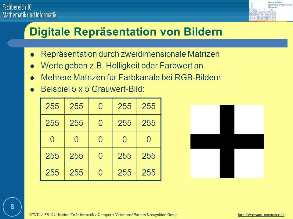 WWU > FB10 > Institut für Informatik > Computer Vision and Pattern Recognition Group http://cvpr.uni-muenster.de 8 Digitale Repräsentation von Bildern Repräsentation durch zweidimensionale Matrizen Werte geben z.B.