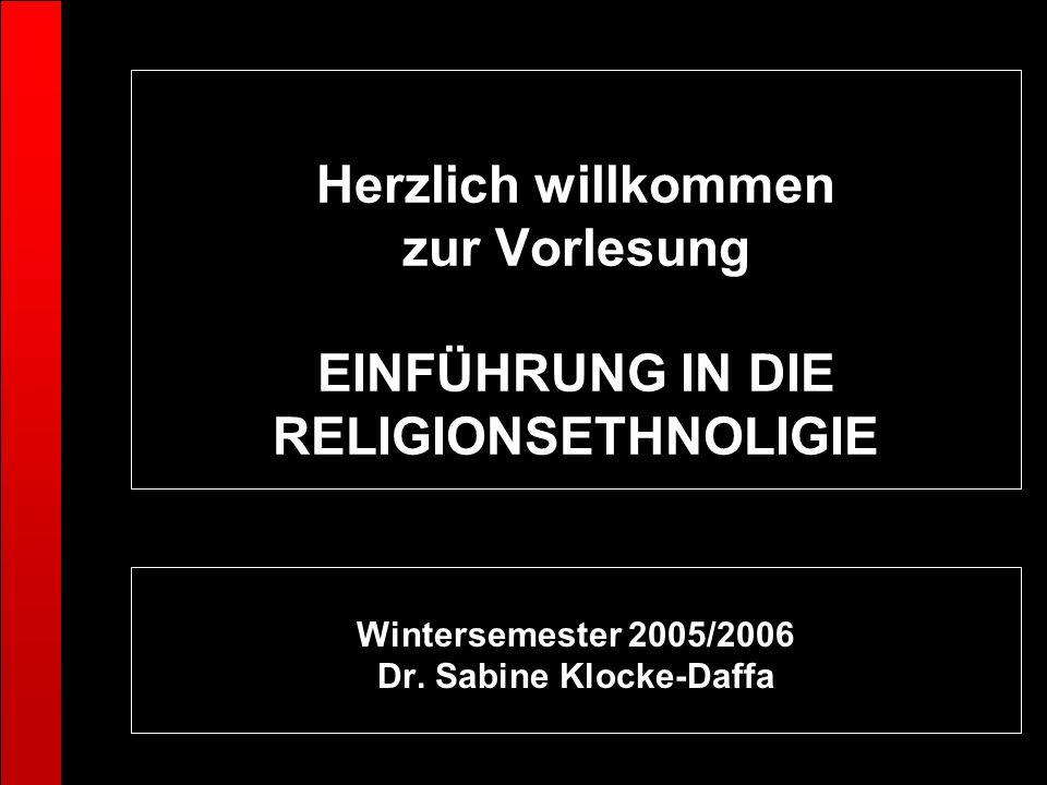 Herzlich willkommen zur Vorlesung EINFÜHRUNG IN DIE RELIGIONSETHNOLIGIE Wintersemester 2005/2006 Dr. Sabine Klocke-Daffa