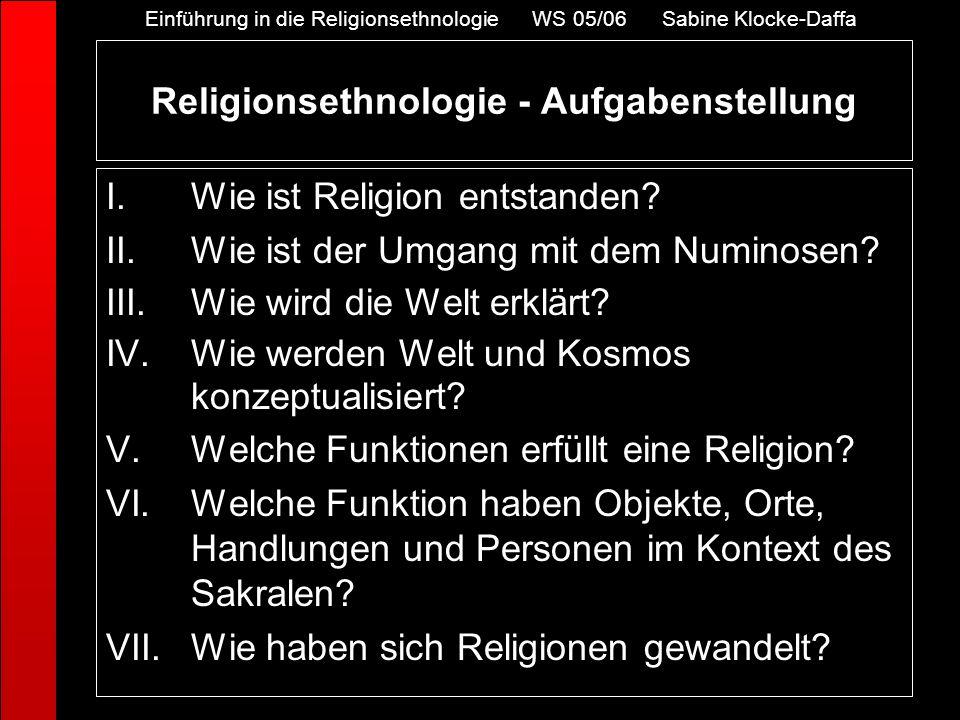 Religionsethnologie - Aufgabenstellung I.Wie ist Religion entstanden? II.Wie ist der Umgang mit dem Numinosen? III.Wie wird die Welt erklärt? IV.Wie w