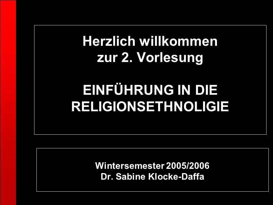 Herzlich willkommen zur 2. Vorlesung EINFÜHRUNG IN DIE RELIGIONSETHNOLIGIE Wintersemester 2005/2006 Dr. Sabine Klocke-Daffa