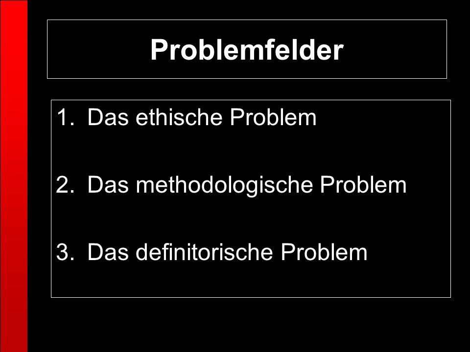 1.Das ethische Problem 2.Das methodologische Problem 3.Das definitorische Problem Problemfelder