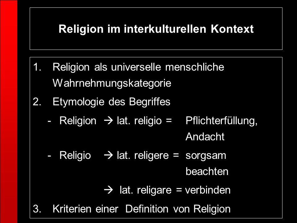 Religion im interkulturellen Kontext 1.Religion als universelle menschliche Wahrnehmungskategorie 2.Etymologie des Begriffes -Religion lat. religio =