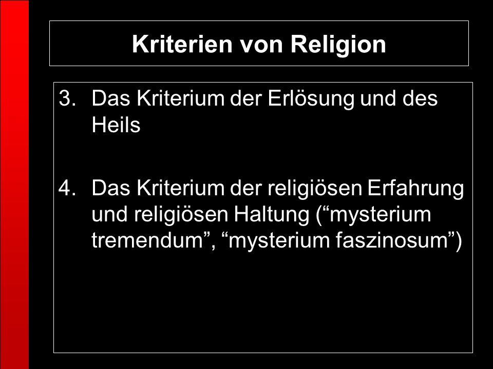 Kriterien von Religion 3.Das Kriterium der Erlösung und des Heils 4.Das Kriterium der religiösen Erfahrung und religiösen Haltung (mysterium tremendum