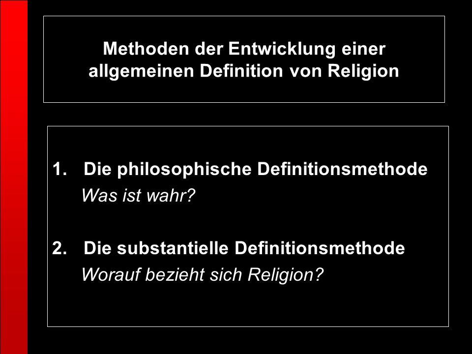 Methoden der Entwicklung einer allgemeinen Definition von Religion 1.Die philosophische Definitionsmethode Was ist wahr? 2.Die substantielle Definitio