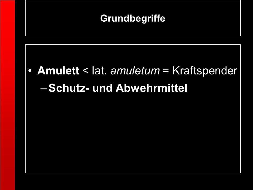 Grundbegriffe Amulett < lat. amuletum = Kraftspender –Schutz- und Abwehrmittel