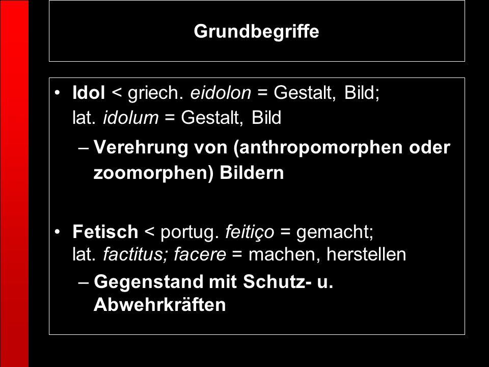 Grundbegriffe Idol < griech. eidolon = Gestalt, Bild; lat. idolum = Gestalt, Bild –Verehrung von (anthropomorphen oder zoomorphen) Bildern Fetisch < p