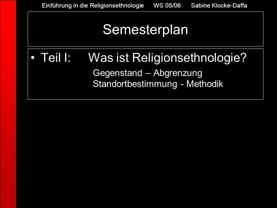 Semesterplan Teil I:Was ist Religionsethnologie? Gegenstand – Abgrenzung Standortbestimmung - Methodik Einführung in die Religionsethnologie WS 05/06