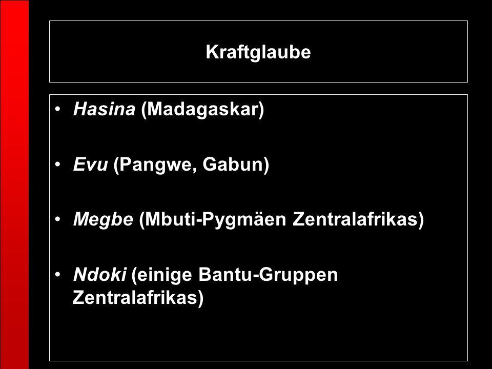 Kraftglaube Hasina (Madagaskar) Evu (Pangwe, Gabun) Megbe (Mbuti-Pygmäen Zentralafrikas) Ndoki (einige Bantu-Gruppen Zentralafrikas)