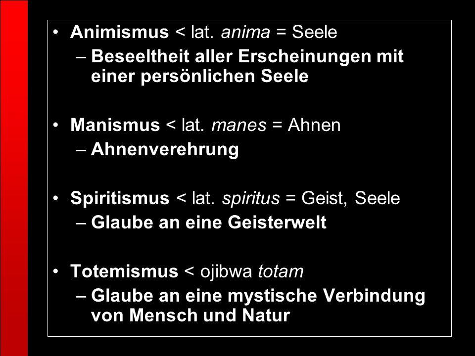 Animismus < lat. anima = Seele –Beseeltheit aller Erscheinungen mit einer persönlichen Seele Manismus < lat. manes = Ahnen –Ahnenverehrung Spiritismus