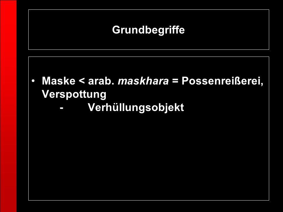 Grundbegriffe Maske < arab. maskhara = Possenreißerei, Verspottung -Verhüllungsobjekt