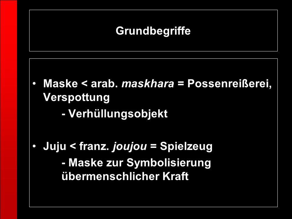 Grundbegriffe Maske < arab. maskhara = Possenreißerei, Verspottung - Verhüllungsobjekt Juju < franz. joujou = Spielzeug - Maske zur Symbolisierung übe