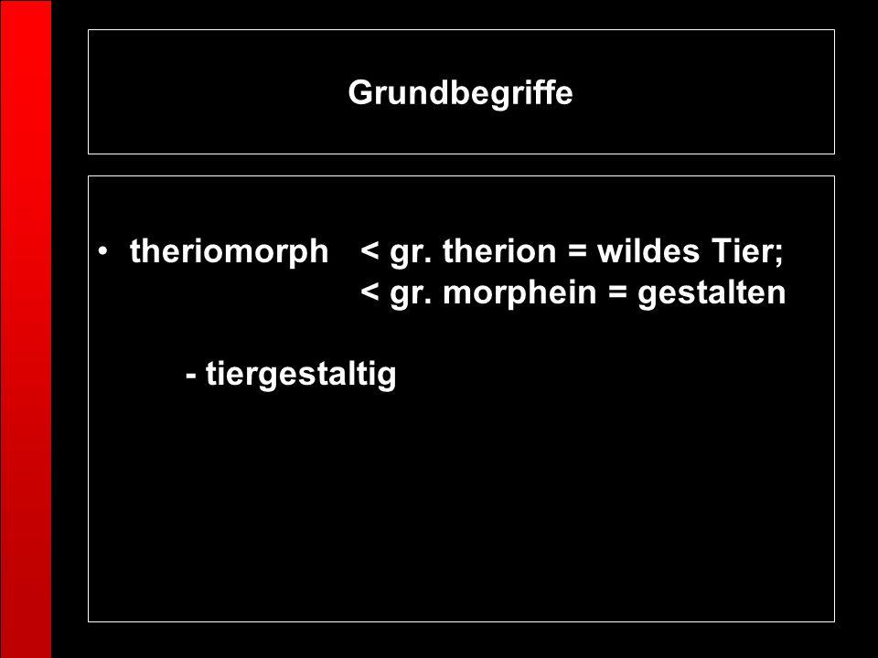 Grundbegriffe theriomorph < gr. therion = wildes Tier; < gr. morphein = gestalten - tiergestaltig