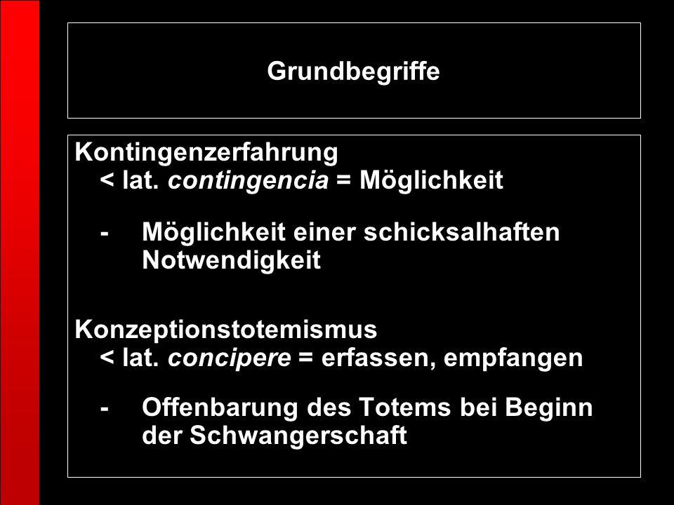 Grundbegriffe Kontingenzerfahrung < lat. contingencia = Möglichkeit - Möglichkeit einer schicksalhaften Notwendigkeit Konzeptionstotemismus < lat. con