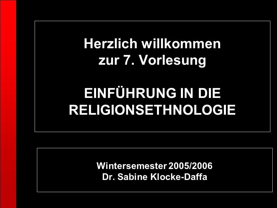 Herzlich willkommen zur 7. Vorlesung EINFÜHRUNG IN DIE RELIGIONSETHNOLOGIE Wintersemester 2005/2006 Dr. Sabine Klocke-Daffa