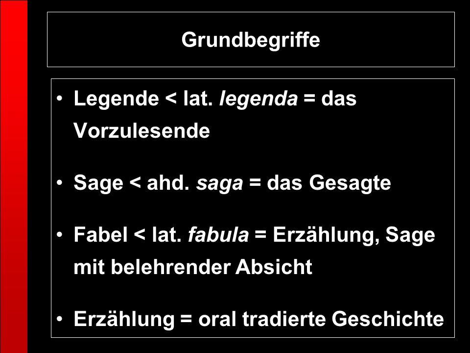 Legende < lat. legenda = das Vorzulesende Sage < ahd. saga = das Gesagte Fabel < lat. fabula = Erzählung, Sage mit belehrender Absicht Erzählung = ora