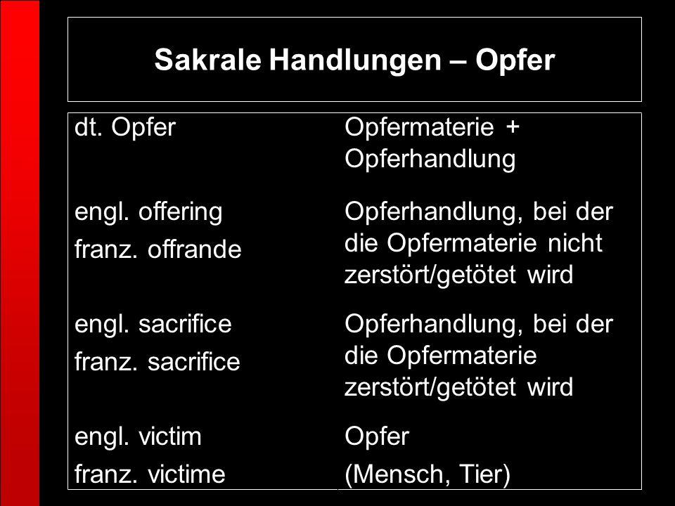 Sakrale Handlungen – Opfer Opfer (Mensch, Tier) engl. victim franz. victime Opferhandlung, bei der die Opfermaterie zerstört/getötet wird engl. sacrif