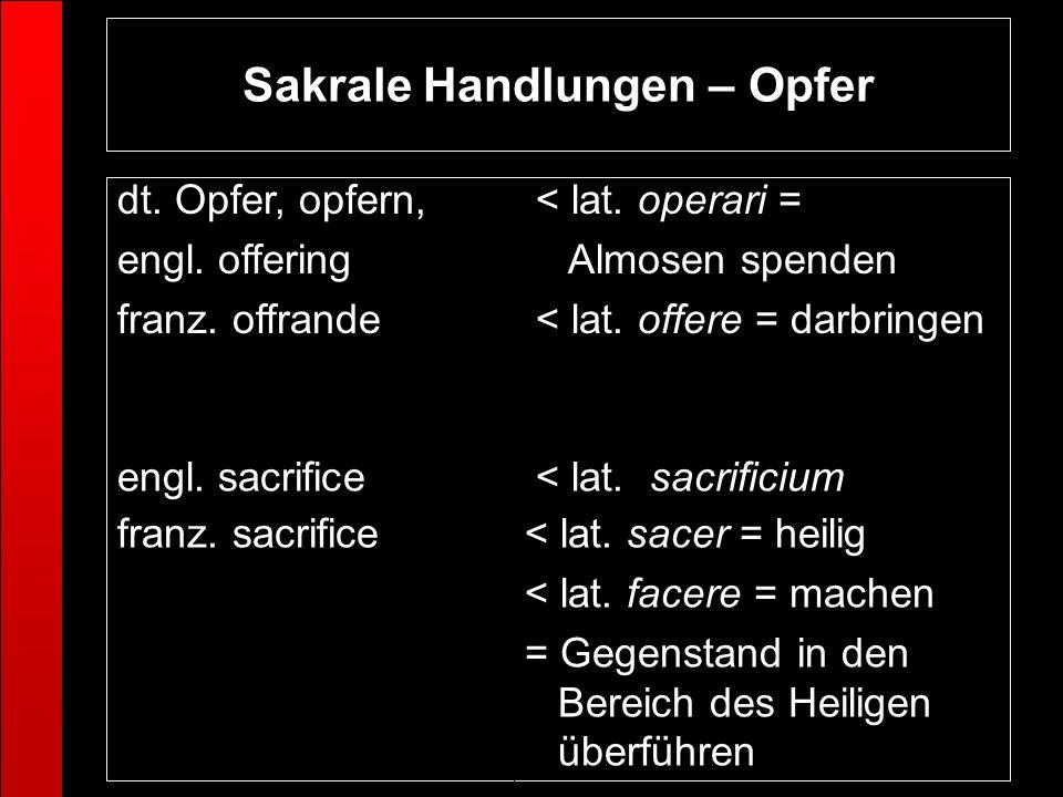 Sakrale Handlungen – Opfer < lat. sacer = heilig < lat. facere = machen = Gegenstand in den Bereich des Heiligen überführen franz. sacrifice < lat. sa