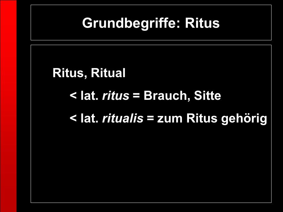 Grundbegriffe: Ritus Ritus, Ritual < lat. ritus = Brauch, Sitte < lat. ritualis = zum Ritus gehörig