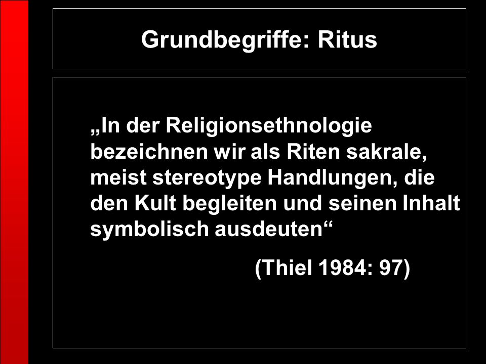 Grundbegriffe: Ritus In der Religionsethnologie bezeichnen wir als Riten sakrale, meist stereotype Handlungen, die den Kult begleiten und seinen Inhal