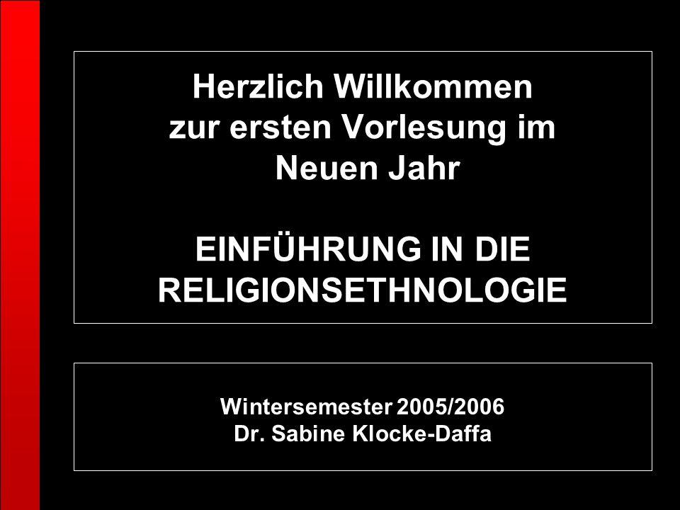 Herzlich Willkommen zur ersten Vorlesung im Neuen Jahr EINFÜHRUNG IN DIE RELIGIONSETHNOLOGIE Wintersemester 2005/2006 Dr. Sabine Klocke-Daffa