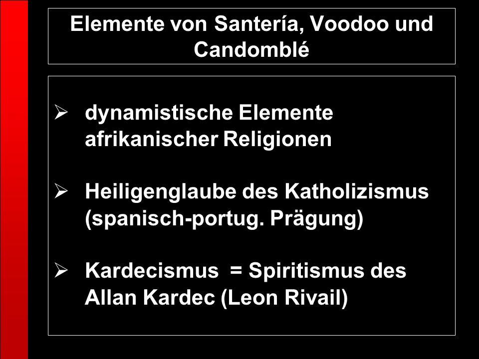 Elemente von Santería, Voodoo und Candomblé dynamistische Elemente afrikanischer Religionen Heiligenglaube des Katholizismus (spanisch-portug. Prägung