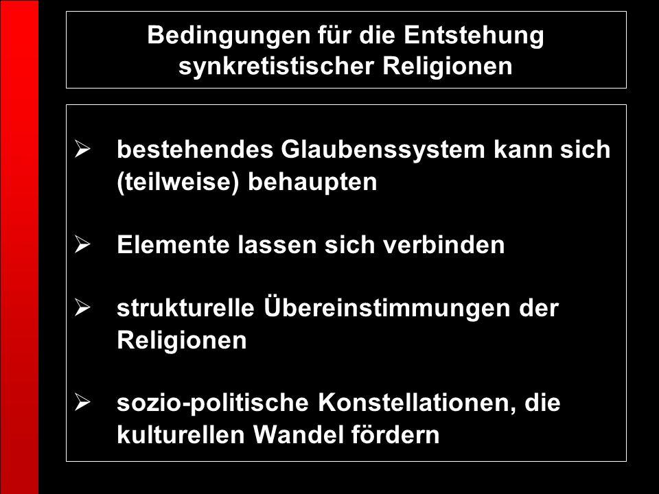 Bedingungen für die Entstehung synkretistischer Religionen bestehendes Glaubenssystem kann sich (teilweise) behaupten Elemente lassen sich verbinden s