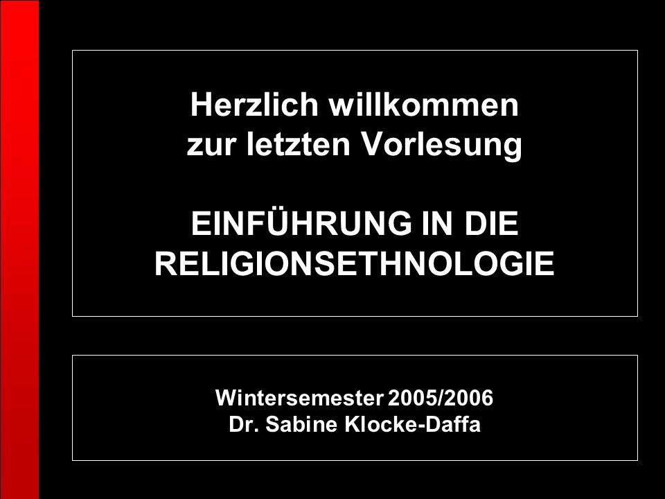 Herzlich willkommen zur letzten Vorlesung EINFÜHRUNG IN DIE RELIGIONSETHNOLOGIE Wintersemester 2005/2006 Dr. Sabine Klocke-Daffa
