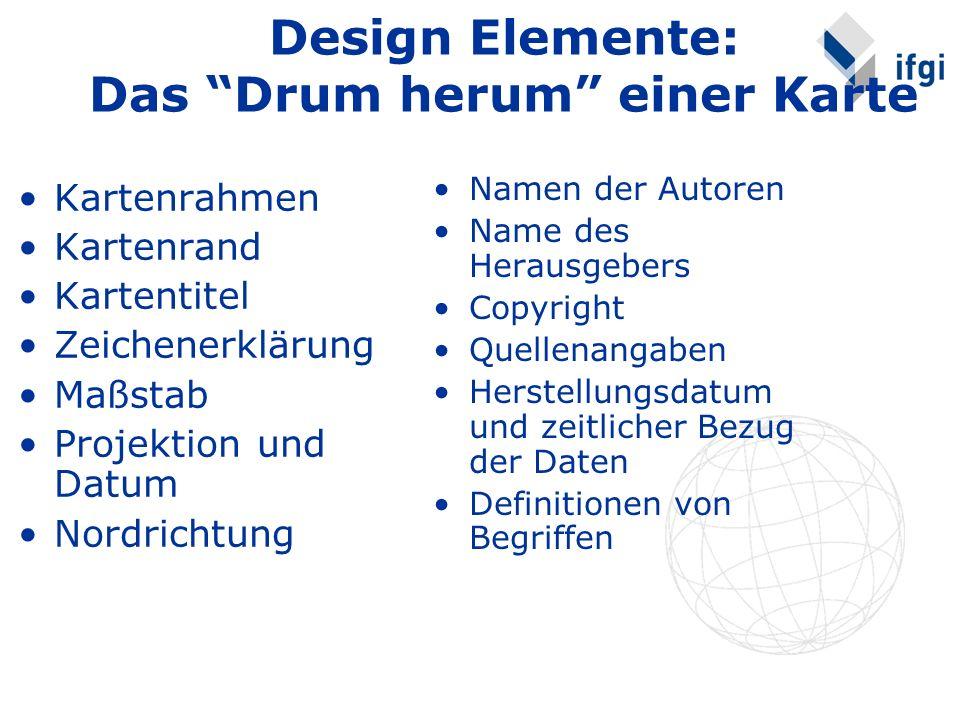 Design Elemente: Das Drum herum einer Karte Kartenrahmen Kartenrand Kartentitel Zeichenerklärung Maßstab Projektion und Datum Nordrichtung Namen der Autoren Name des Herausgebers Copyright Quellenangaben Herstellungsdatum und zeitlicher Bezug der Daten Definitionen von Begriffen