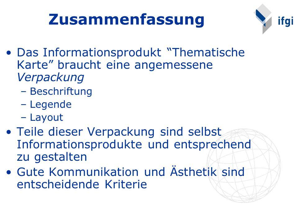 Zusammenfassung Das Informationsprodukt Thematische Karte braucht eine angemessene Verpackung –Beschriftung –Legende –Layout Teile dieser Verpackung s