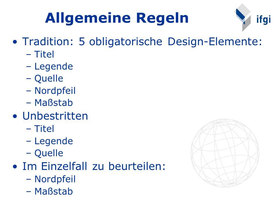 Allgemeine Regeln Tradition: 5 obligatorische Design-Elemente: –Titel –Legende –Quelle –Nordpfeil –Maßstab Unbestritten –Titel –Legende –Quelle Im Einzelfall zu beurteilen: –Nordpfeil –Maßstab