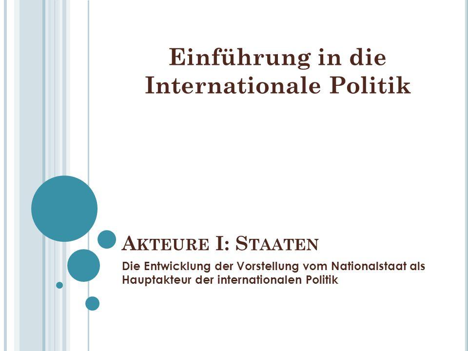 A KTEURE I: S TAATEN Die Entwicklung der Vorstellung vom Nationalstaat als Hauptakteur der internationalen Politik Einführung in die Internationale Po