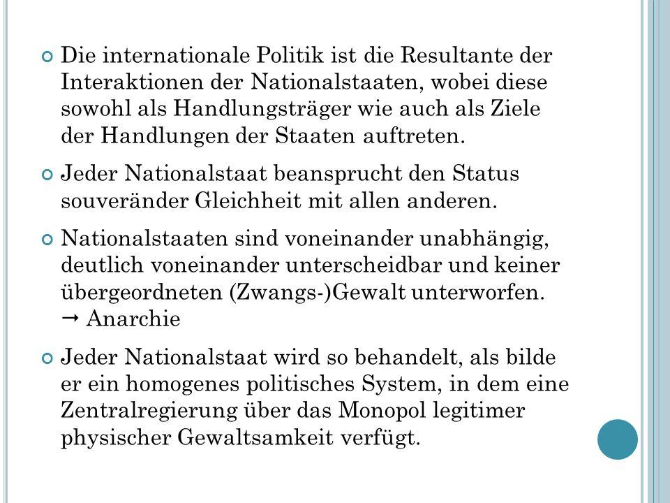 Die internationale Politik ist die Resultante der Interaktionen der Nationalstaaten, wobei diese sowohl als Handlungsträger wie auch als Ziele der Han