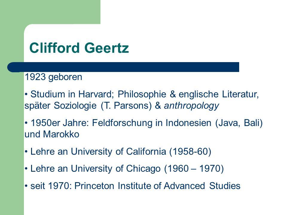 Clifford Geertz 1923 geboren Studium in Harvard; Philosophie & englische Literatur, später Soziologie (T. Parsons) & anthropology 1950er Jahre: Feldfo