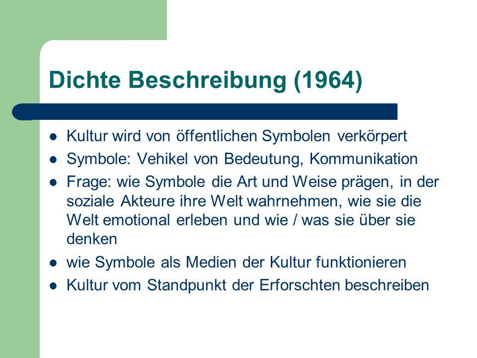 Dichte Beschreibung (1964) Kultur wird von öffentlichen Symbolen verkörpert Symbole: Vehikel von Bedeutung, Kommunikation Frage: wie Symbole die Art u