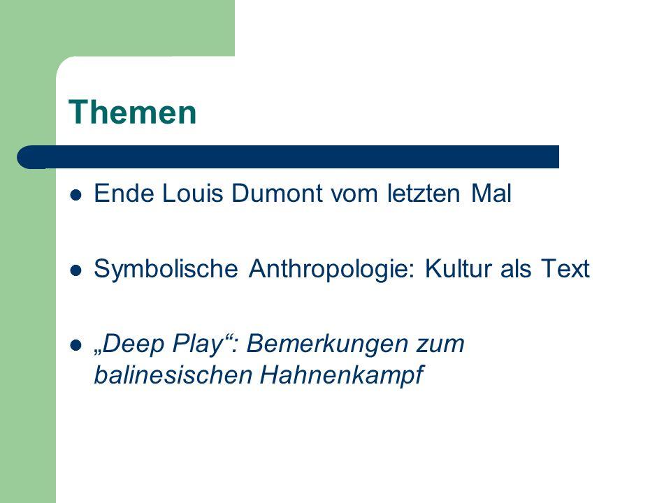 Themen Ende Louis Dumont vom letzten Mal Symbolische Anthropologie: Kultur als Text Deep Play: Bemerkungen zum balinesischen Hahnenkampf