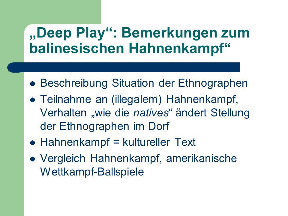 Deep Play: Bemerkungen zum balinesischen Hahnenkampf Beschreibung Situation der Ethnographen Teilnahme an (illegalem) Hahnenkampf, Verhalten wie die n