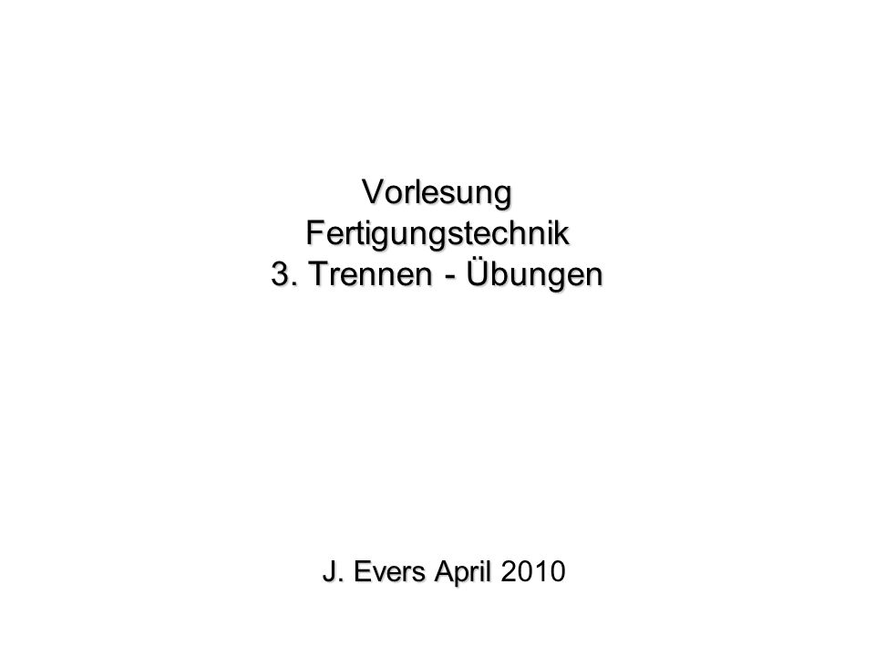 Vorlesung Fertigungstechnik 3. Trennen - Übungen J. Evers April J. Evers April 2010