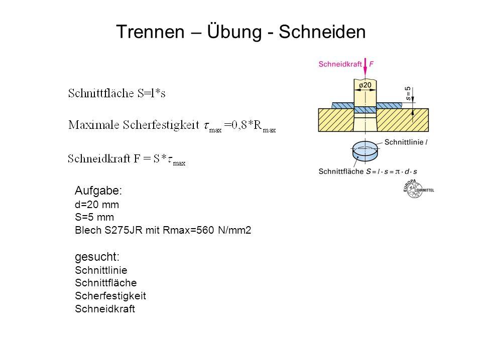 Trennen – Übung - Schneiden Aufgabe: d=20 mm S=5 mm Blech S275JR mit Rmax=560 N/mm2 gesucht: Schnittlinie Schnittfläche Scherfestigkeit Schneidkraft