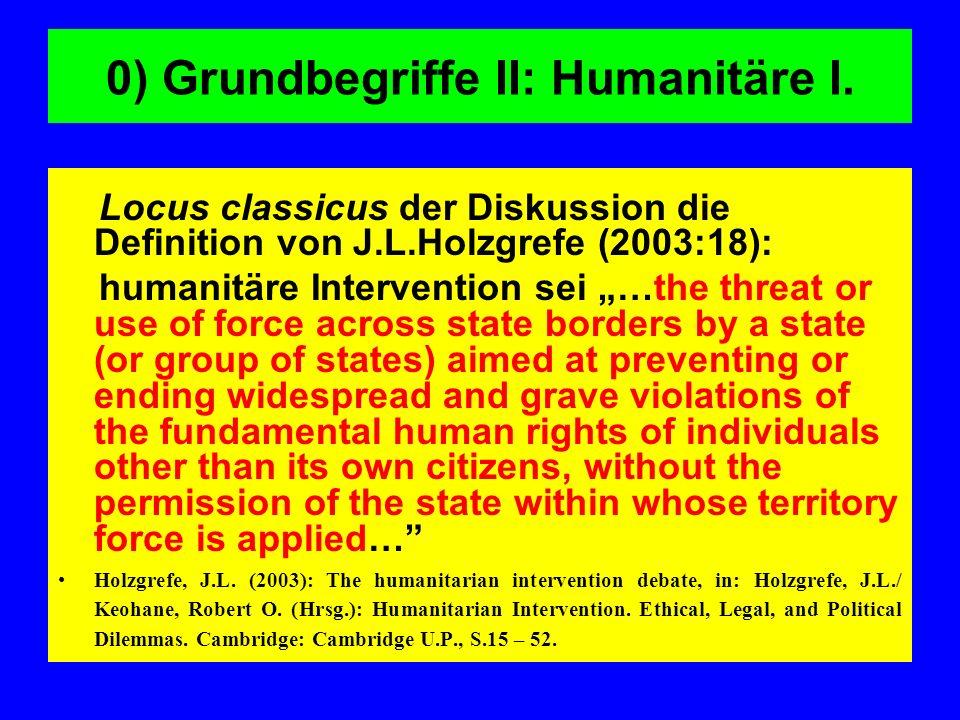 0) Grundbegriffe II: Humanitäre I. Locus classicus der Diskussion die Definition von J.L.Holzgrefe (2003:18): humanitäre Intervention sei …the threat