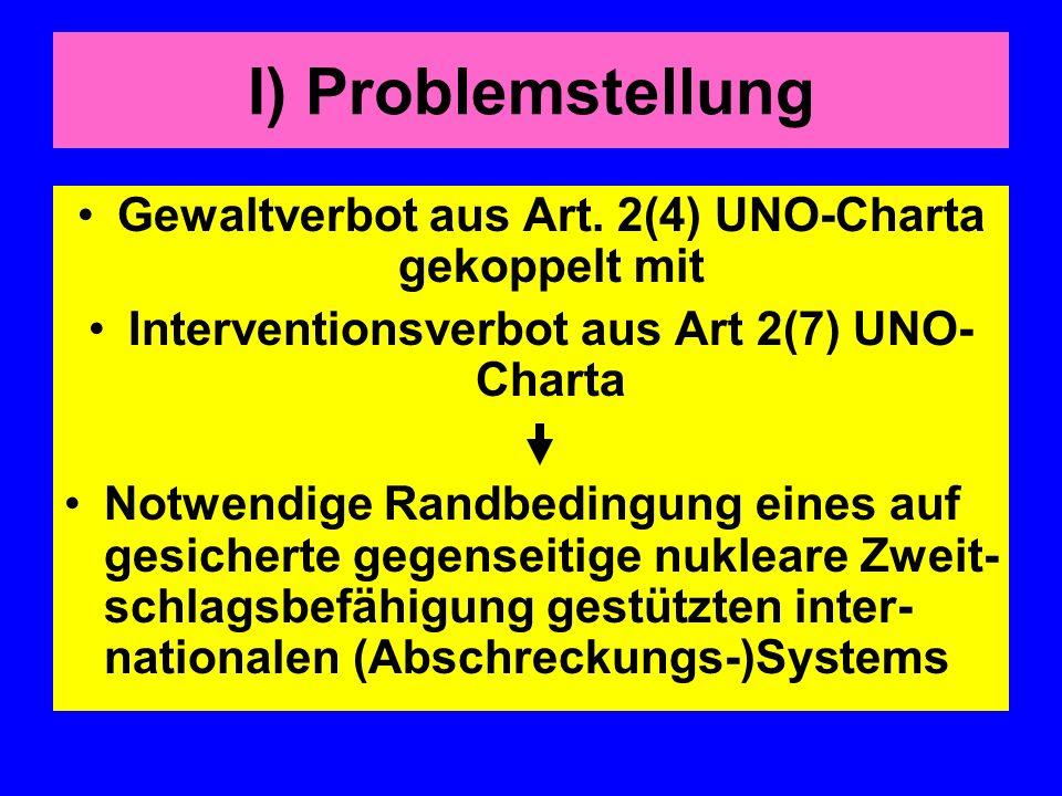 I) Problemstellung Gewaltverbot aus Art. 2(4) UNO-Charta gekoppelt mit Interventionsverbot aus Art 2(7) UNO- Charta Notwendige Randbedingung eines auf