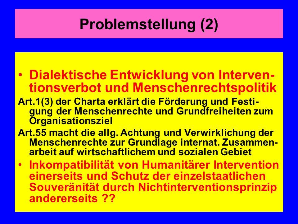 Problemstellung (2) Dialektische Entwicklung von Interven- tionsverbot und Menschenrechtspolitik Art.1(3) der Charta erklärt die Förderung und Festi- gung der Menschenrechte und Grundfreiheiten zum Organisationsziel Art.55 macht die allg.